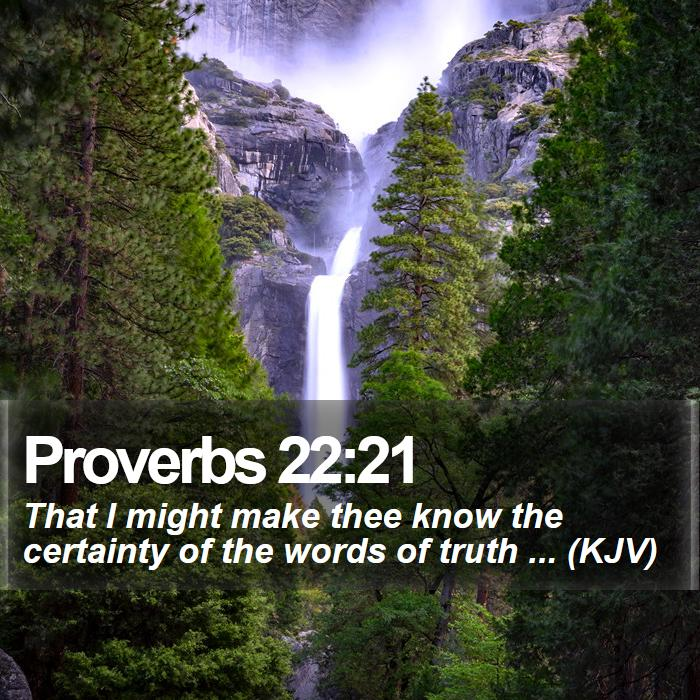Proverbs 22:21 - That I might make thee know the certainty of the words of truth ... (KJV)