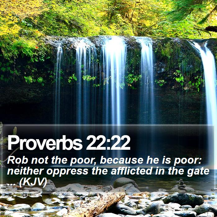 Proverbs 22:22 - Rob not the poor, because he is poor: neither oppress the afflicted in the gate ... (KJV)