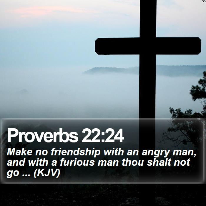 Proverbs 22:24 - Make no friendship with an angry man, and with a furious man thou shalt not go ... (KJV)
