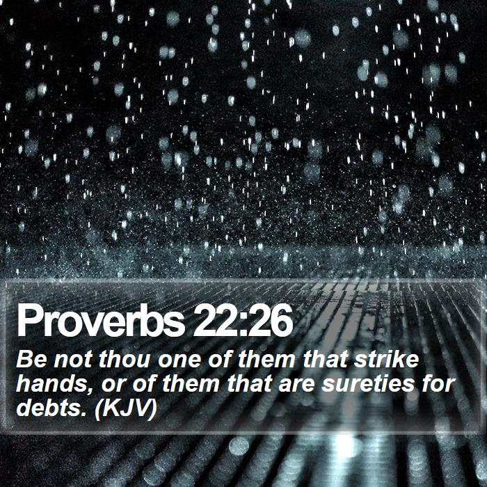 Proverbs 22:26 - Be not thou one of them that strike hands, or of them that are sureties for debts. (KJV)