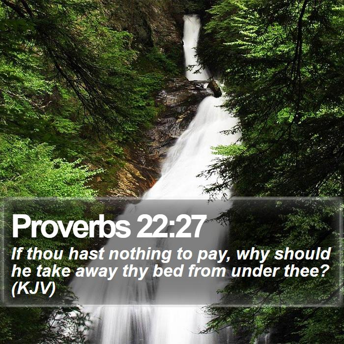 Proverbs 22:27 - If thou hast nothing to pay, why should he take away thy bed from under thee? (KJV)