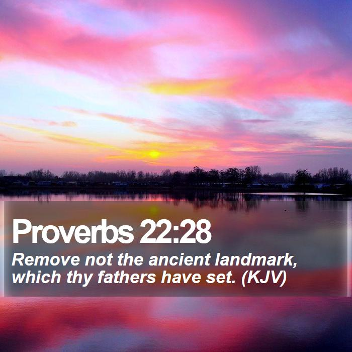 Proverbs 22:28 - Remove not the ancient landmark, which thy fathers have set. (KJV)