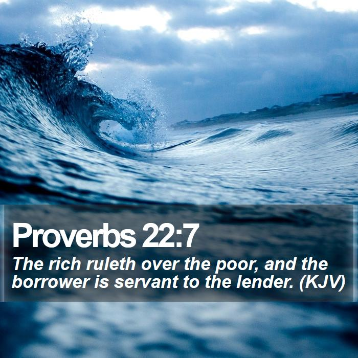 Proverbs 22:7 - The rich ruleth over the poor, and the borrower is servant to the lender. (KJV)