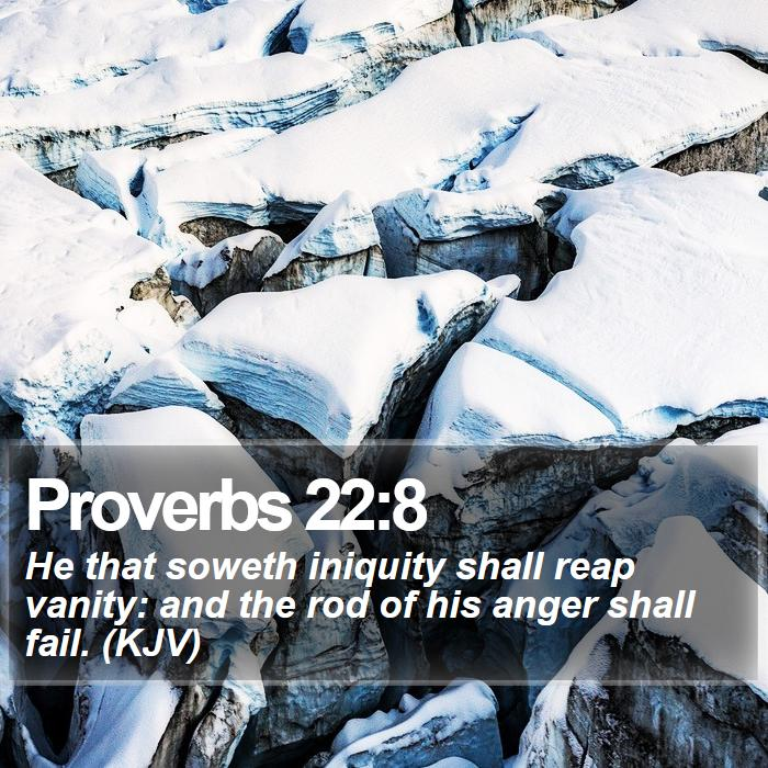 Proverbs 22:8 - He that soweth iniquity shall reap vanity: and the rod of his anger shall fail. (KJV)