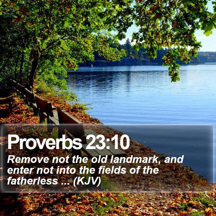 Proverbs 23:10 - Remove not the old landmark, and enter not into the fields of the fatherless ... (KJV)