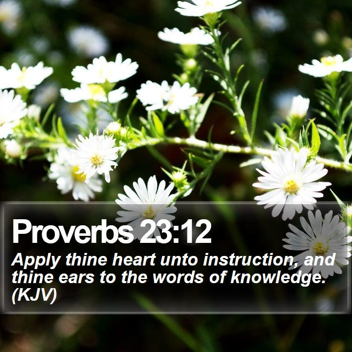 Proverbs 23:12 - Apply thine heart unto instruction, and thine ears to the words of knowledge. (KJV)