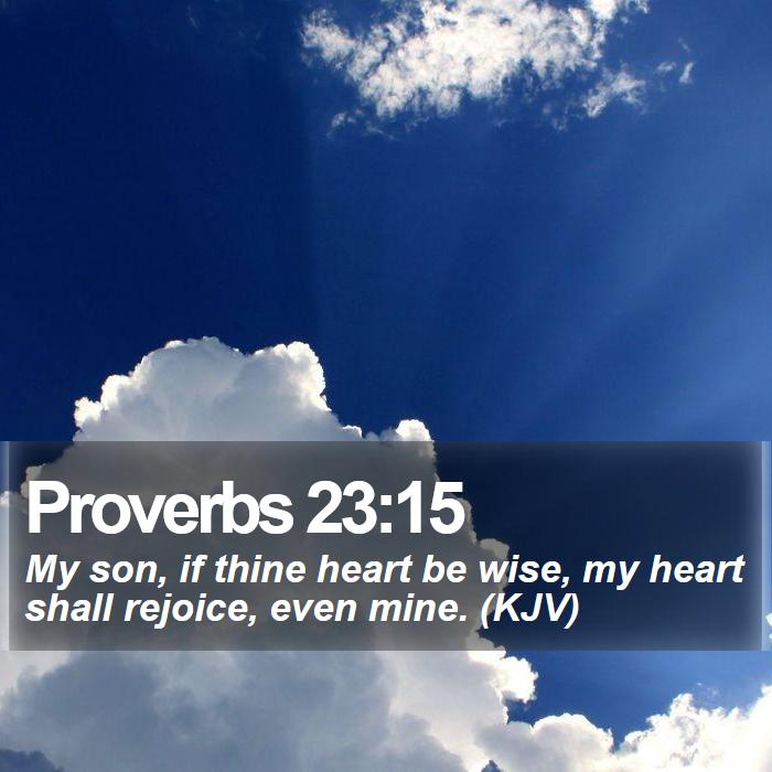 Proverbs 23:15 - My son, if thine heart be wise, my heart shall rejoice, even mine. (KJV)