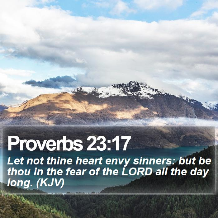 Proverbs 23:17 - Let not thine heart envy sinners: but be thou in the fear of the LORD all the day long. (KJV)