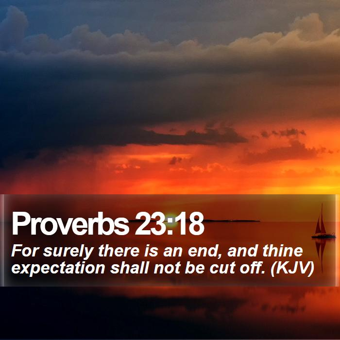 Proverbs 23:18 - For surely there is an end, and thine expectation shall not be cut off. (KJV)