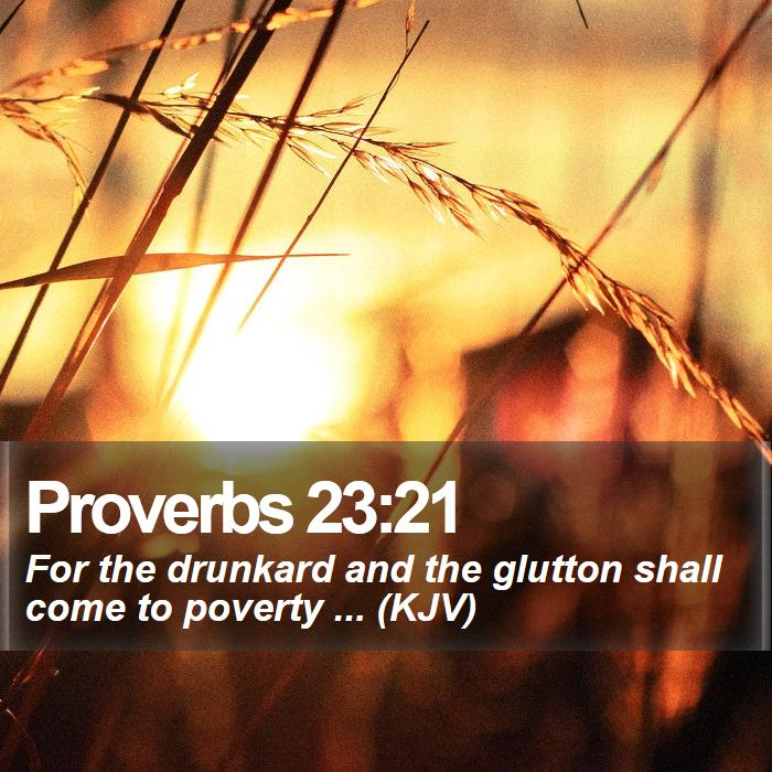 Proverbs 23:21 - For the drunkard and the glutton shall come to poverty ... (KJV)