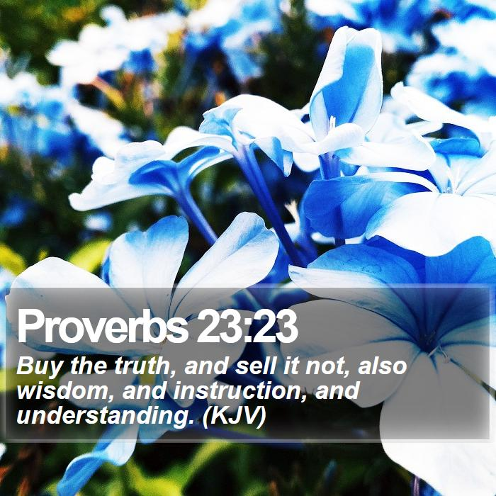 Proverbs 23:23 - Buy the truth, and sell it not, also wisdom, and instruction, and understanding. (KJV)