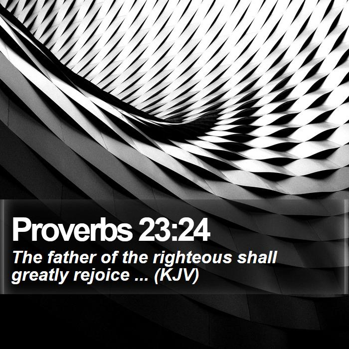 Proverbs 23:24 - The father of the righteous shall greatly rejoice ... (KJV)