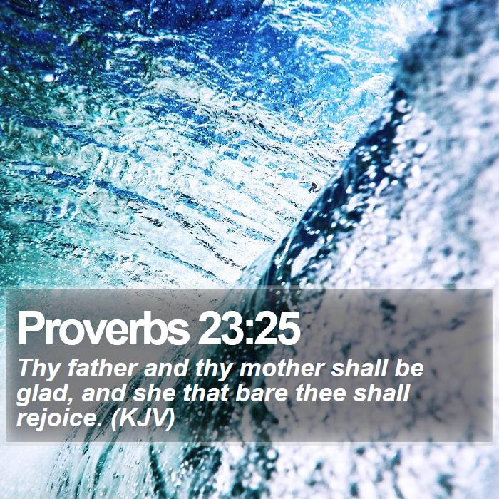 Proverbs 23:25 - Thy father and thy mother shall be glad, and she that bare thee shall rejoice. (KJV)