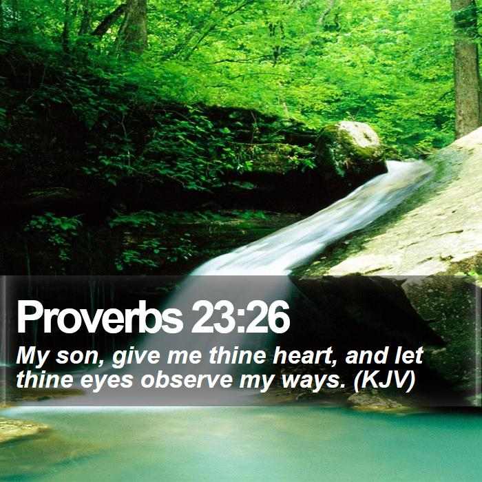 Proverbs 23:26 - My son, give me thine heart, and let thine eyes observe my ways. (KJV)
