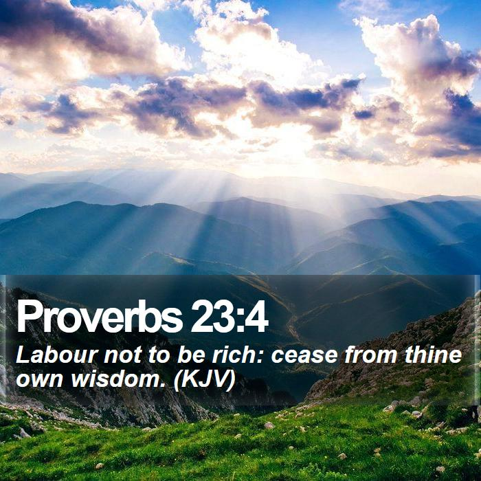 Proverbs 23:4 - Labour not to be rich: cease from thine own wisdom. (KJV)