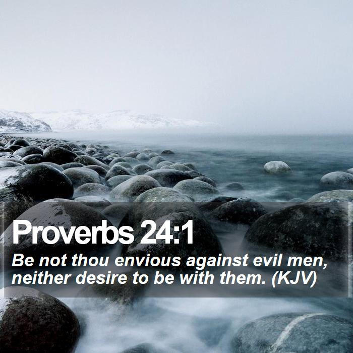 Proverbs 24:1 - Be not thou envious against evil men, neither desire to be with them. (KJV)