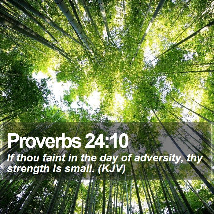Proverbs 24:10 - If thou faint in the day of adversity, thy strength is small. (KJV)