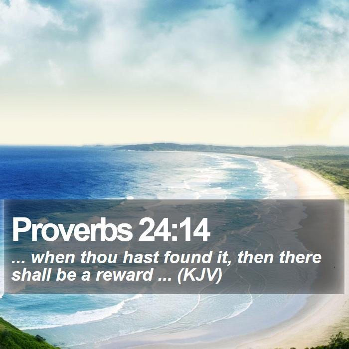 Proverbs 24:14 - ... when thou hast found it, then there shall be a reward ... (KJV)