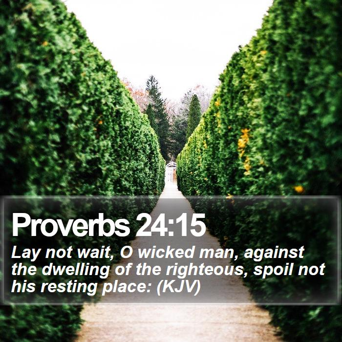 Proverbs 24:15 - Lay not wait, O wicked man, against the dwelling of the righteous, spoil not his resting place: (KJV)
