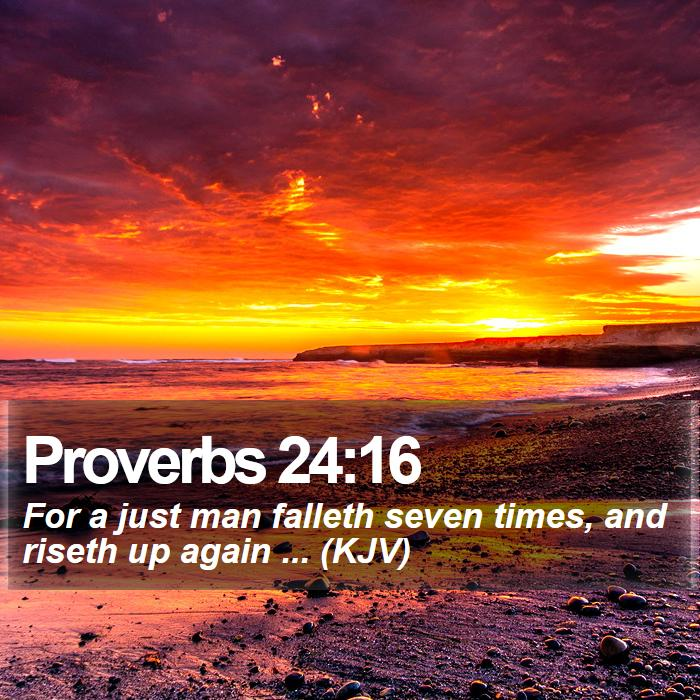Proverbs 24:16 - For a just man falleth seven times, and riseth up again ... (KJV)