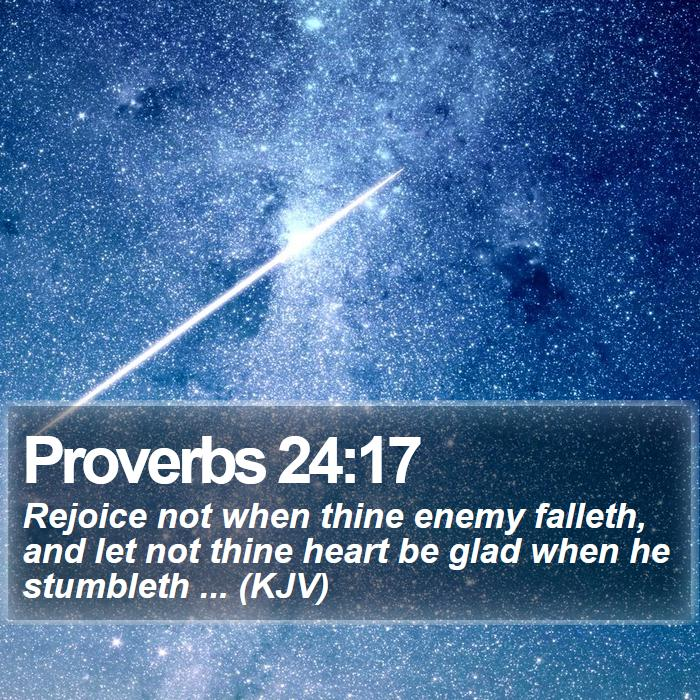 Proverbs 24:17 - Rejoice not when thine enemy falleth, and let not thine heart be glad when he stumbleth ... (KJV)