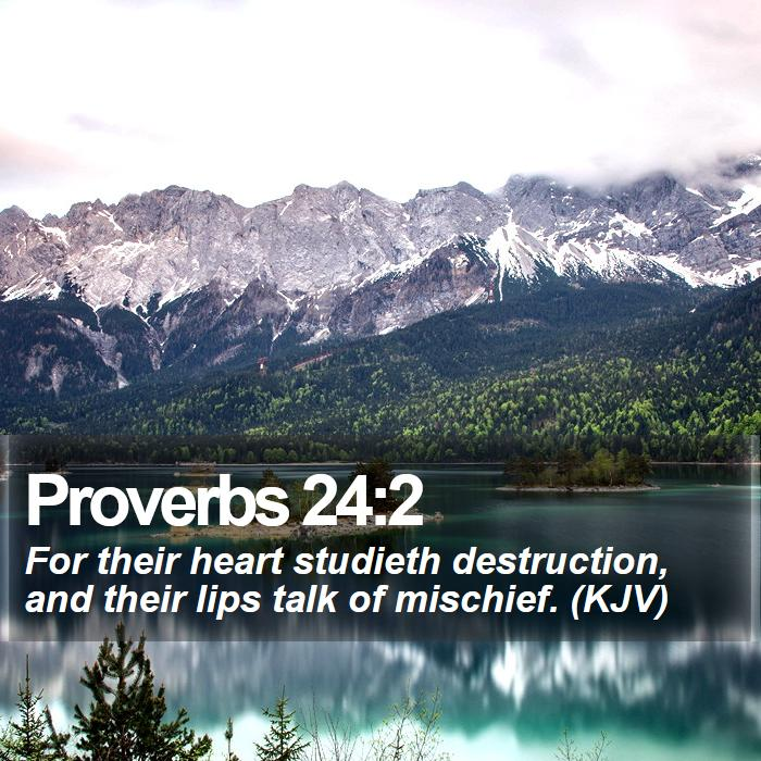 Proverbs 24:2 - For their heart studieth destruction, and their lips talk of mischief. (KJV)