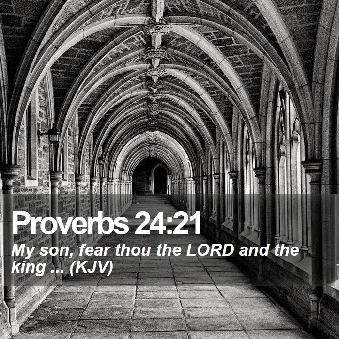 Proverbs 24:21 - My son, fear thou the LORD and the king ... (KJV)