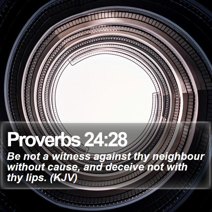 Proverbs 24:28 - Be not a witness against thy neighbour without cause, and deceive not with thy lips. (KJV)