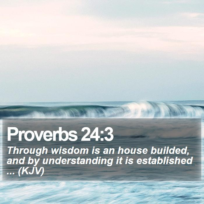 Proverbs 24:3 - Through wisdom is an house builded, and by understanding it is established ... (KJV)