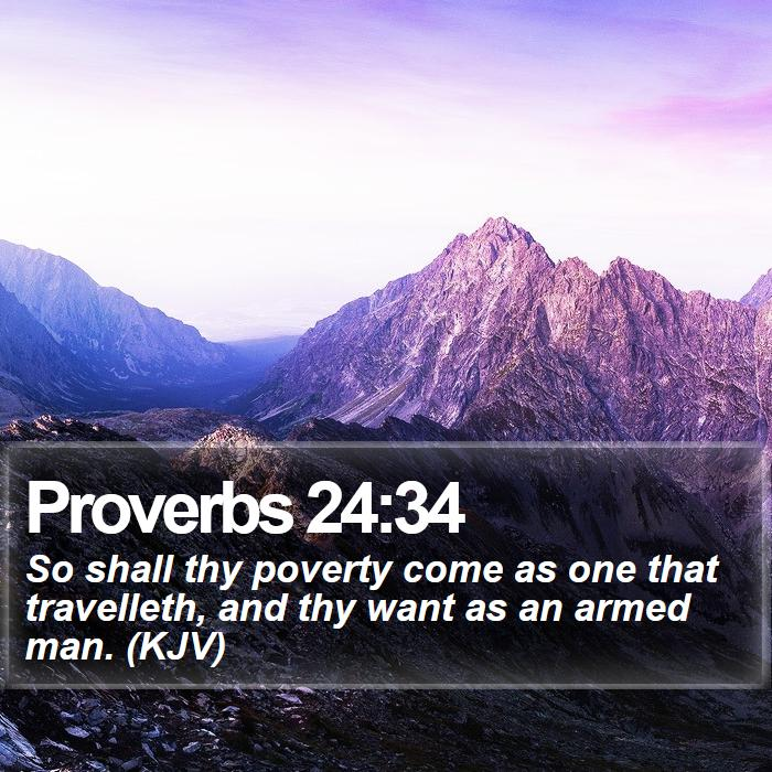 Proverbs 24:34 - So shall thy poverty come as one that travelleth, and thy want as an armed man. (KJV)