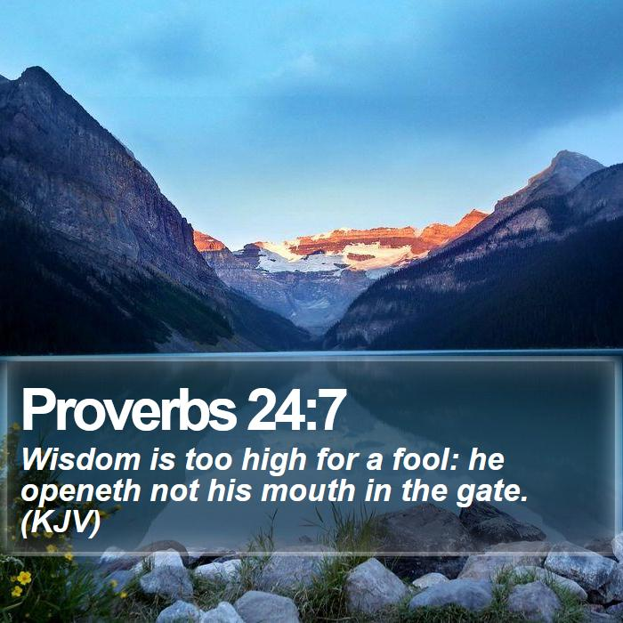 Proverbs 24:7 - Wisdom is too high for a fool: he openeth not his mouth in the gate. (KJV)
