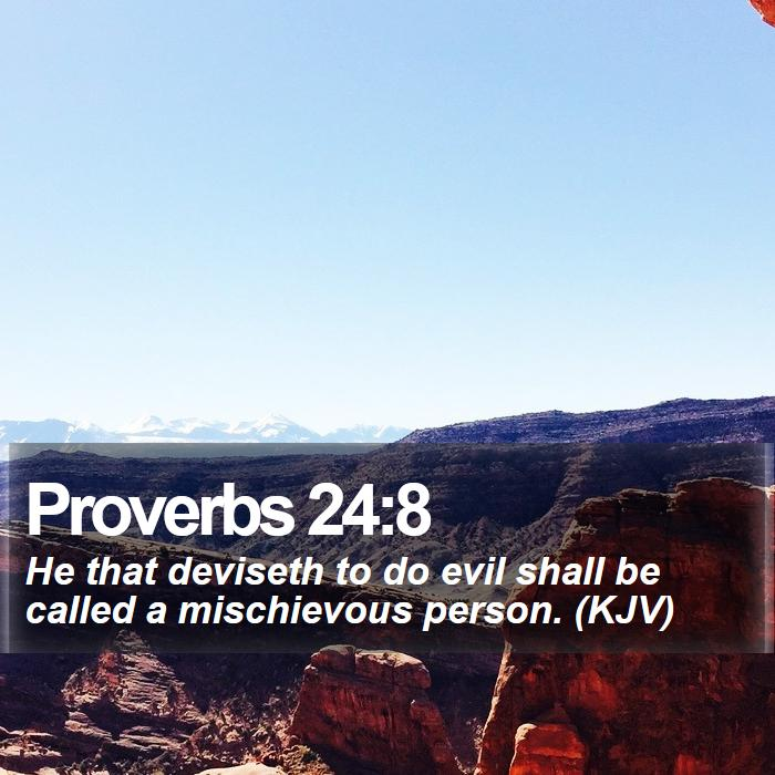 Proverbs 24:8 - He that deviseth to do evil shall be called a mischievous person. (KJV)