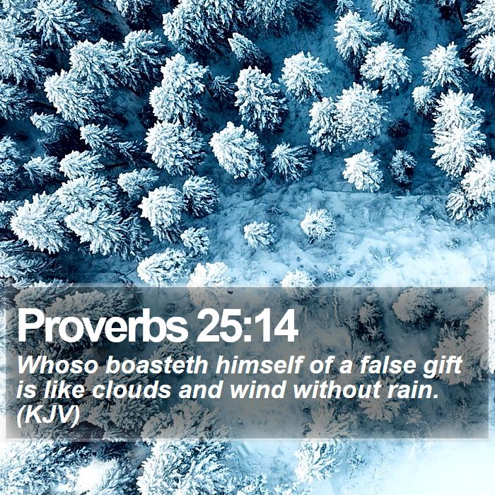 Proverbs 25:14 - Whoso boasteth himself of a false gift is like clouds and wind without rain. (KJV)