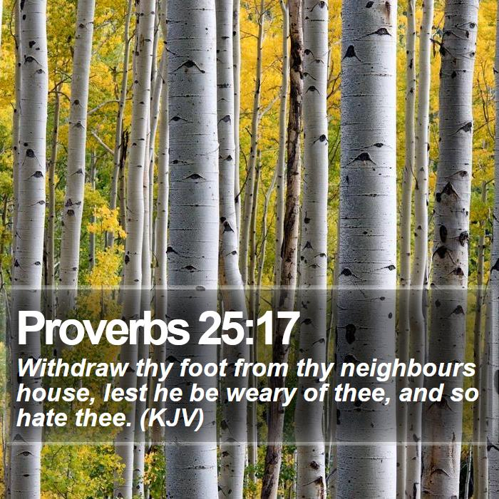 Proverbs 25:17 - Withdraw thy foot from thy neighbours house, lest he be weary of thee, and so hate thee. (KJV)