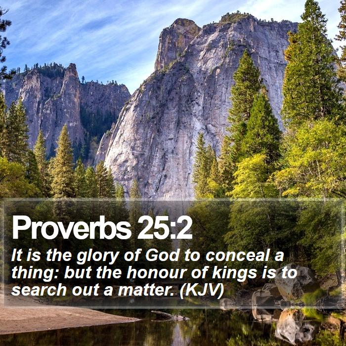 Proverbs 25:2 - It is the glory of God to conceal a thing: but the honour of kings is to search out a matter. (KJV)