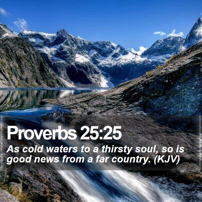 Proverbs 25:25 - As cold waters to a thirsty soul, so is good news from a far country. (KJV)