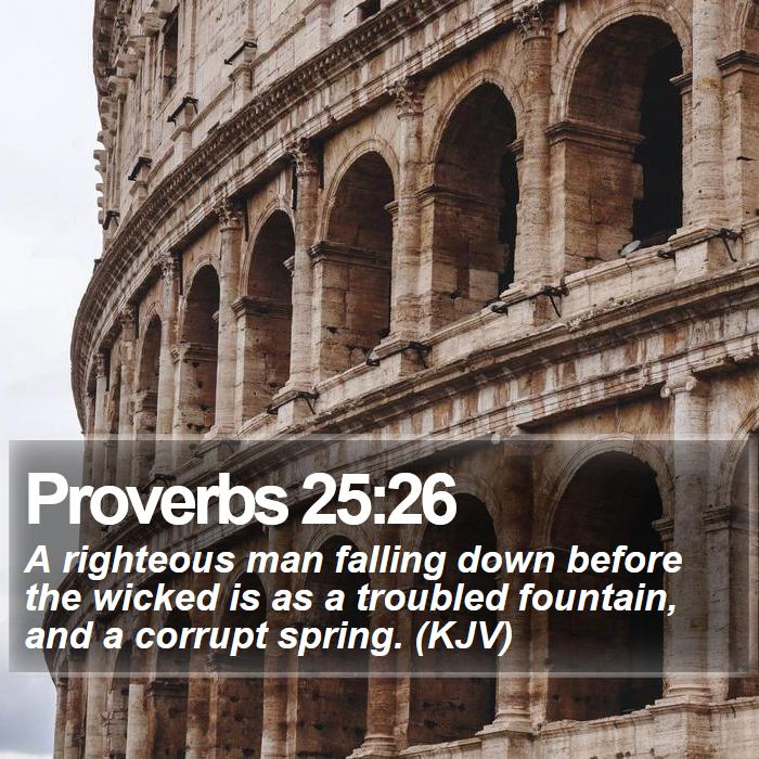 Proverbs 25:26 - A righteous man falling down before the wicked is as a troubled fountain, and a corrupt spring. (KJV)