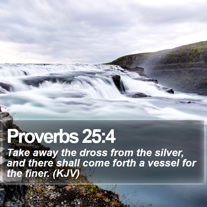 Proverbs 25:4 - Take away the dross from the silver, and there shall come forth a vessel for the finer. (KJV)