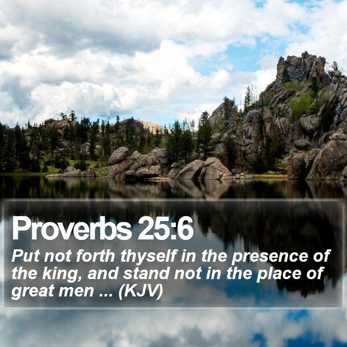 Proverbs 25:6 - Put not forth thyself in the presence of the king, and stand not in the place of great men ... (KJV)