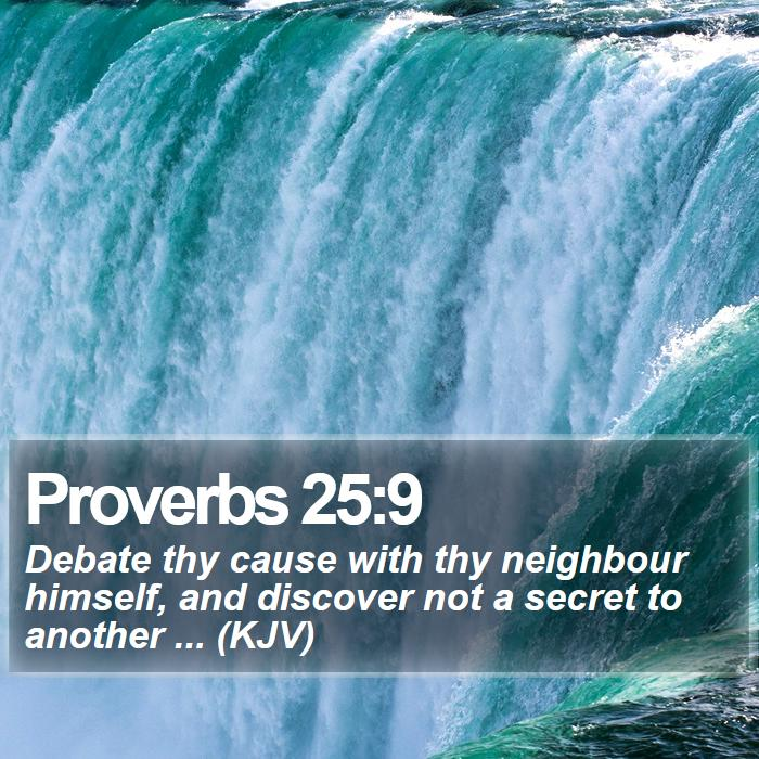 Proverbs 25:9 - Debate thy cause with thy neighbour himself, and discover not a secret to another ... (KJV)