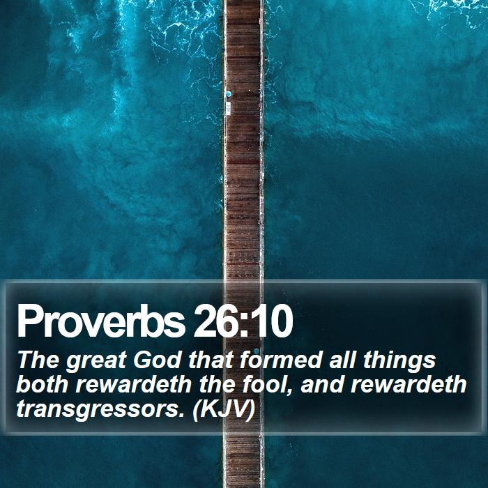 Proverbs 26:10 - The great God that formed all things both rewardeth the fool, and rewardeth transgressors. (KJV)