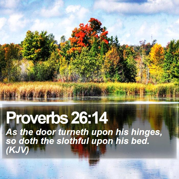 Proverbs 26:14 - As the door turneth upon his hinges, so doth the slothful upon his bed. (KJV)