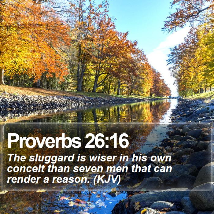 Proverbs 26:16 - The sluggard is wiser in his own conceit than seven men that can render a reason. (KJV)