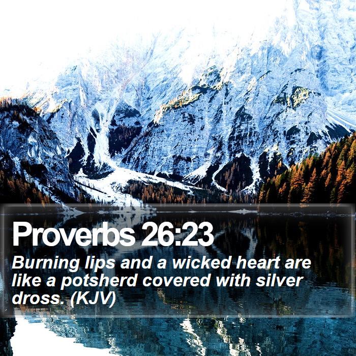 Proverbs 26:23 - Burning lips and a wicked heart are like a potsherd covered with silver dross. (KJV)