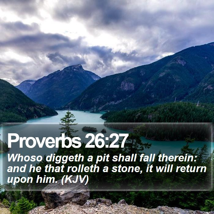 Proverbs 26:27 - Whoso diggeth a pit shall fall therein: and he that rolleth a stone, it will return upon him. (KJV)