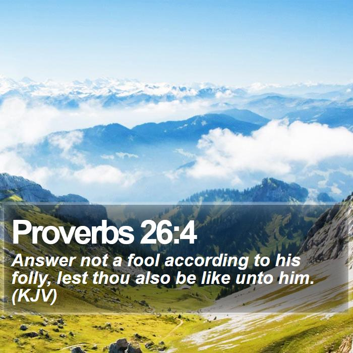 Proverbs 26:4 - Answer not a fool according to his folly, lest thou also be like unto him. (KJV)