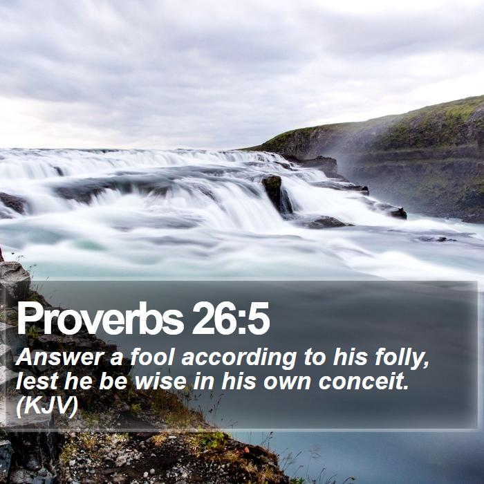 Proverbs 26:5 - Answer a fool according to his folly, lest he be wise in his own conceit. (KJV)