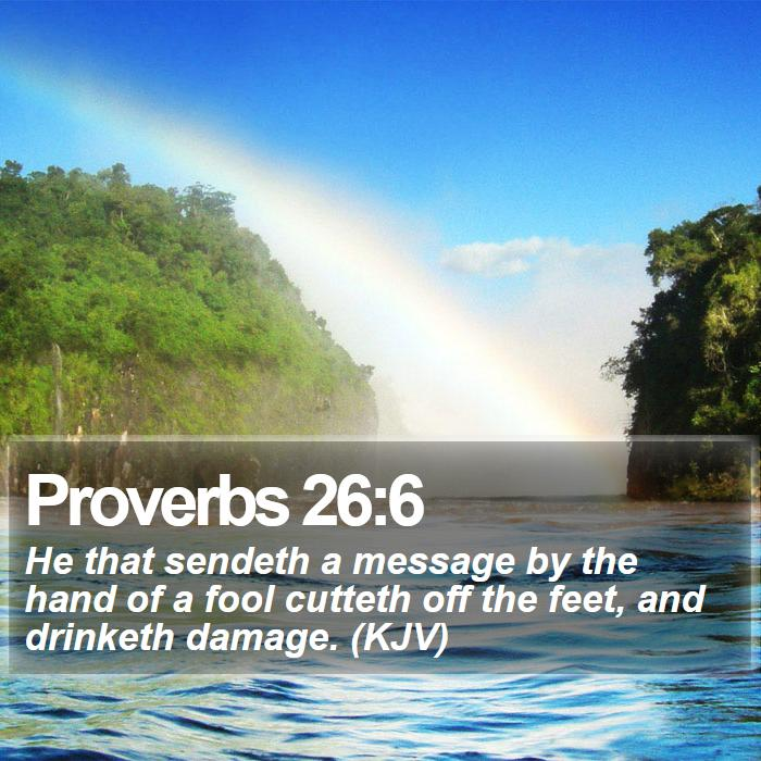 Proverbs 26:6 - He that sendeth a message by the hand of a fool cutteth off the feet, and drinketh damage. (KJV)