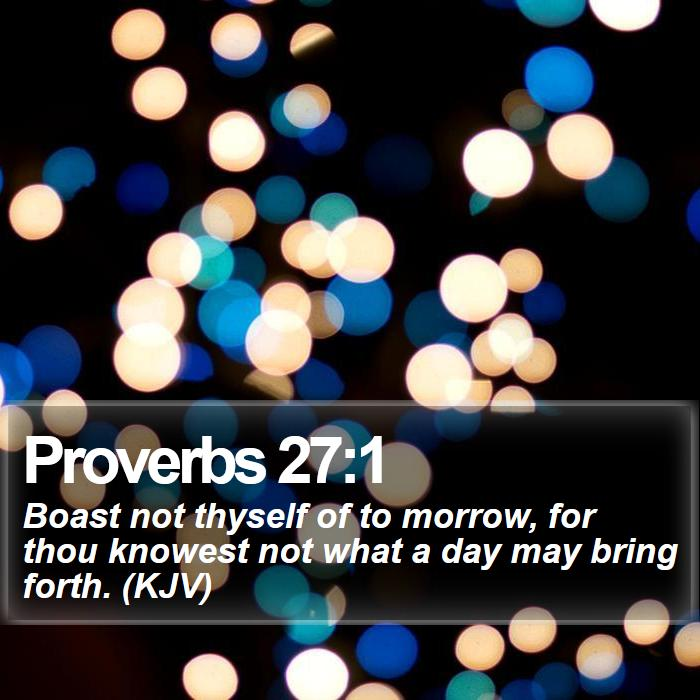 Proverbs 27:1 - Boast not thyself of to morrow, for thou knowest not what a day may bring forth. (KJV)