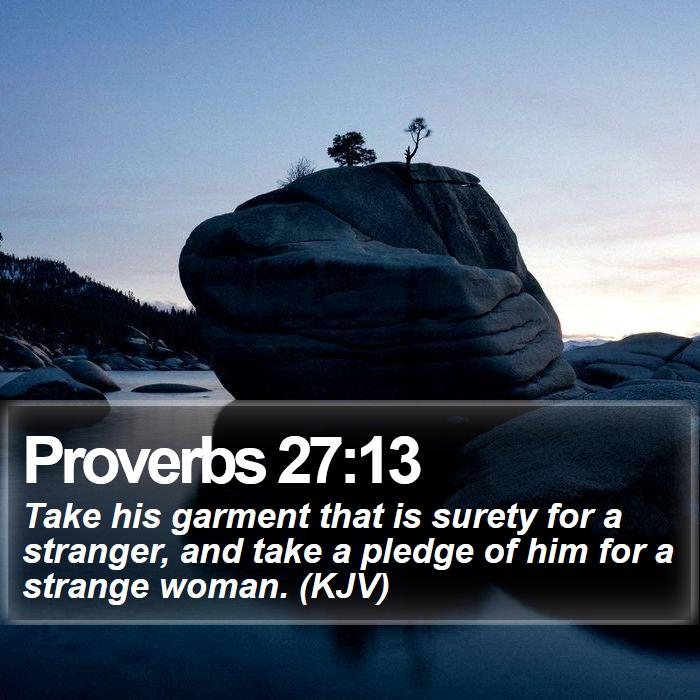 Proverbs 27:13 - Take his garment that is surety for a stranger, and take a pledge of him for a strange woman. (KJV)